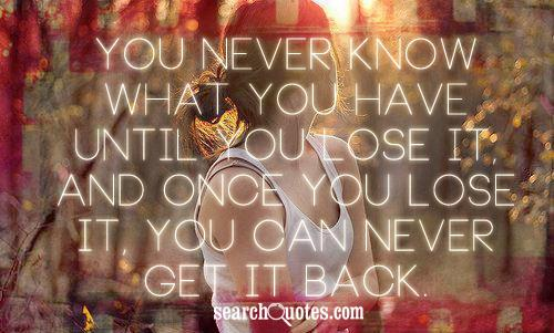 You never know what you have until you lose it, and once you lose it, you can never get it back.
