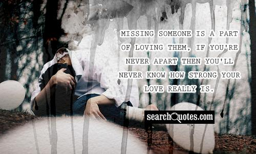 Missing someone is a part of loving them, if you're never apart then you'll never know how strong your love really is.