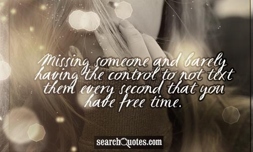 Missing someone and barely having the control to not text them every second that you have free time.