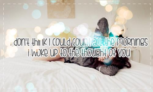 I don't think I could count all the mornings I woke up to the thought of you.