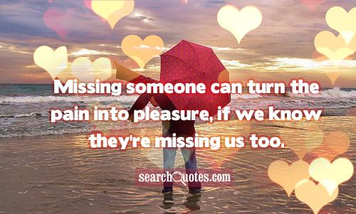 Missing someone can turn the pain into pleasure, if we know they're missing us too.