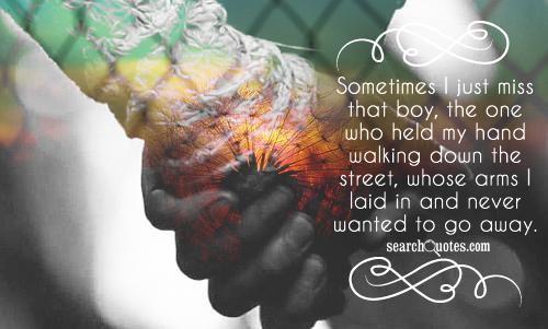 Sometimes I just miss that boy, the one who held my hand walking down the street, whose arms I laid in and never wanted to go away.
