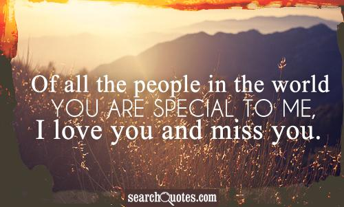 Of all the people in the world you are special to me, I love you and miss you.