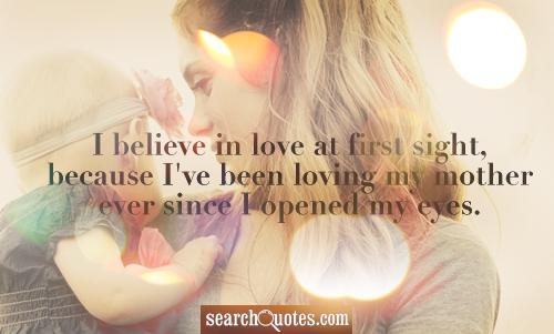I believe in love at first sight, because I've been loving my mother ever since I opened my eyes.