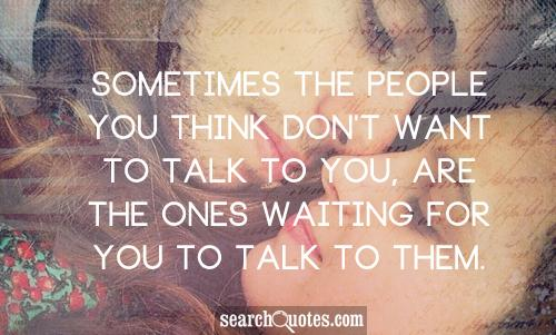 Sometimes the people you think don't want to talk to you, are the ones waiting for you to talk to them.