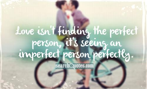 Love isn't finding the perfect person, it's seeing an imperfect person perfectly.