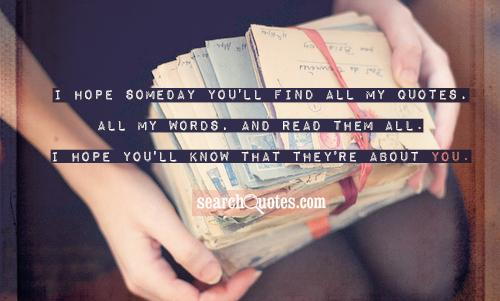 I hope someday you'll find all my quotes, all my words, and read them all. I hope you'll know that they're about you.