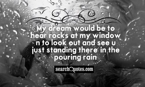 My dream would be to hear rocks at my window n to look out and see u just standing there, in the pouring rain.