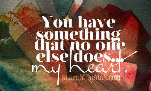 You have something that no one else does...my heart.