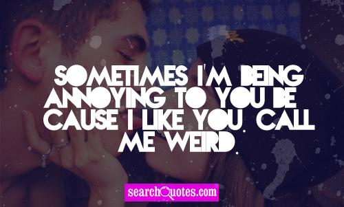 Sometimes I'm being annoying to you because I like you. Call me weird.