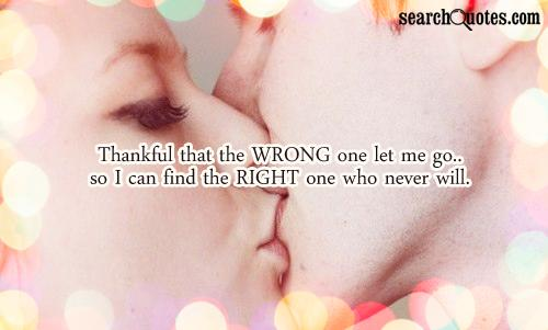 Thankful that the WRONG one let me go..so I can find the RIGHT one who never will.