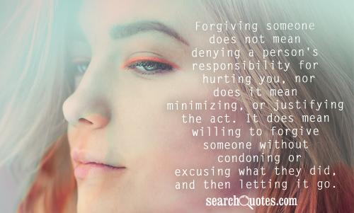 Forgiving someone does not mean denying a person's responsibility for hurting you, nor does it mean minimizing, or justifying the act. It does mean willing to forgive someone without condoning or excusing what they did, and then letting it go.