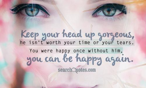 Keep your head up gorgeous, he isn't worth your time or your tears. You were happy once without him, you can be happy again.