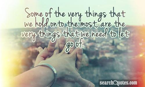 Some of the very things that we hold onto the most, are the very things that we need to let go of.