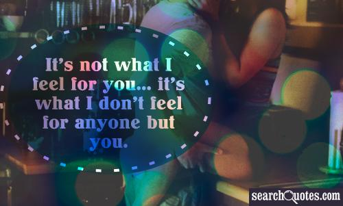It's not what I feel for you... it's what I don't feel for anyone but you.