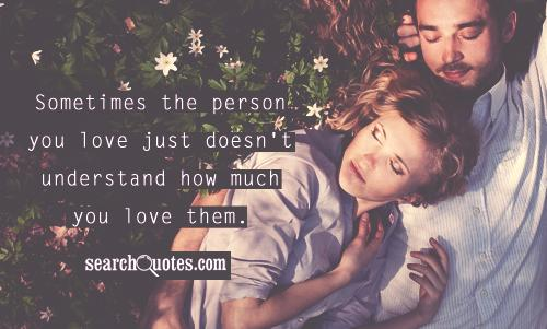 Sometimes the person you love just doesn't understand how much you love them.