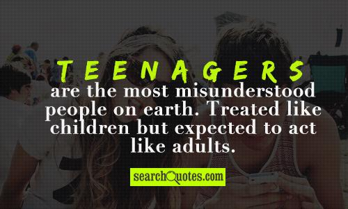 Teenagers are the most misunderstood people on earth. Treated like children but expected to act like adults.