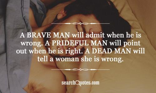 A brave man will admit when he is wrong. A prideful man will point out when he is right. A dead man will tell a woman   she is wrong.