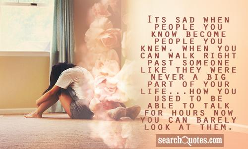 Its sad when people you know become people you knew. When you can walk right past someone like they were never a big part of your life...how you used to be able to talk for hours now you can barely look at them.