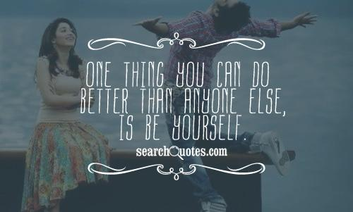 One thing you can do better than anyone else, is be yourself.