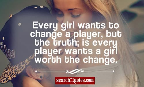 Every girl wants to change a player, but the truth; is every player wants a girl worth the change.