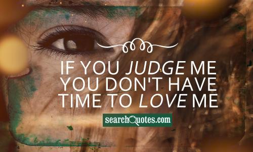 If you judge me you don't have time to love me.