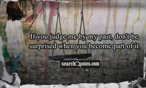 If you judge me by my past, don't be surprised when you become part of it.
