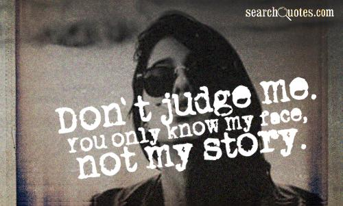 Don't judge me. You only know my face, not my story.