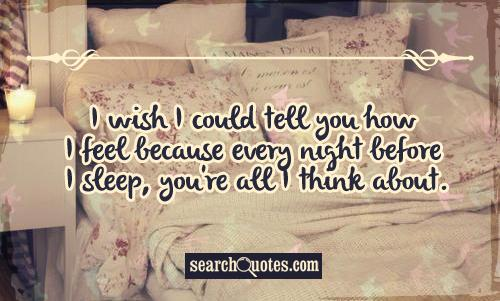 I wish I could tell you how I feel because every night before I sleep, you're all I think about.
