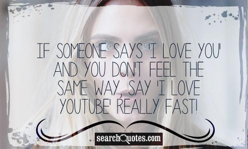 If someone says 'I love you' and you don't feel the same way, say 'I love YouTube' really fast!