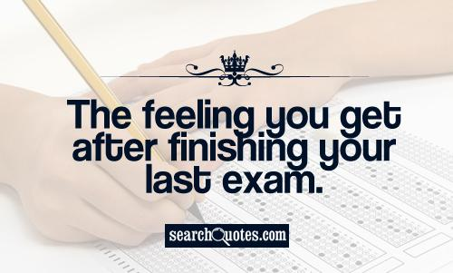 The feeling you get after finishing your last exam.