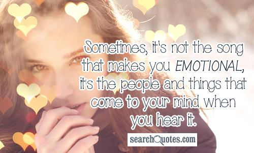 Sometimes, it's not the song that makes you emotional, it's the people and things that come to your mind when you hear it.