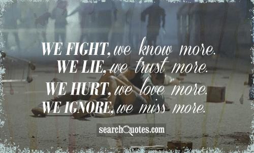 We fight, we know more. We lie, we trust more. We hurt, we love more. We ignore, we miss more.
