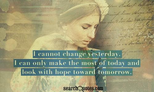 I cannot change yesterday. I can only make the most of today and look with hope toward tomorrow.