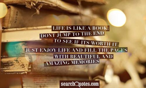 Life is like a book; Dont jump to the end to see if its worth it. Just enjoy life and fill the pages with beautiful and amazing memories