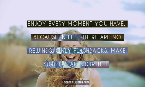 Enjoy every moment you have. Because in life, there are no rewinds, only flashbacks. Make sure it's all worth it.