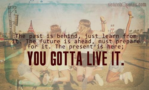 The past is behind, just learn from it. The future is ahead, must prepare for it. The present is here; you gotta live it.