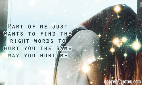 Part of me just wants to find the right words to hurt you the same way you hurt me.