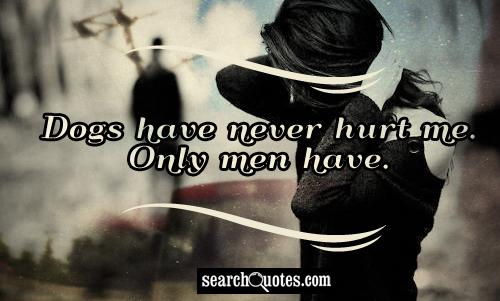 Dogs have never hurt me. Only men have.