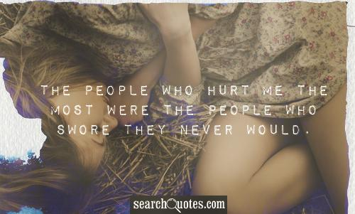 The people who hurt me the most were the people who swore they never would.