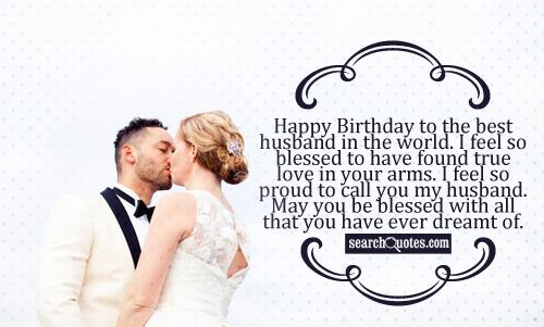 Happy Birthday to the best husband in the world. I feel so blessed to have found true love in your arms. I feel so proud to call you my husband. May you be blessed with all that you have ever dreamt of.