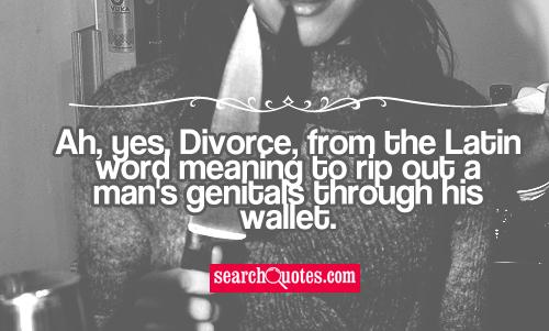 Ah, yes, Divorce, from the Latin word meaning to rip out a mans genitals through his wallet.