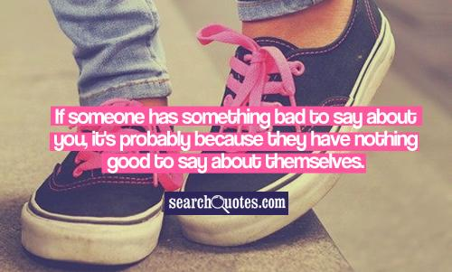 If someone has something bad to say about you, it's probably because they have nothing good to say about themselves.