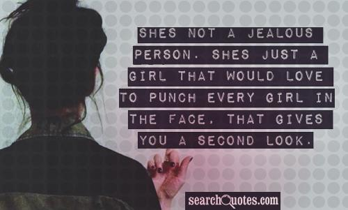Shes not a jealous person. Shes just a girl that would love to punch every girl in the face, that gives you a second look.