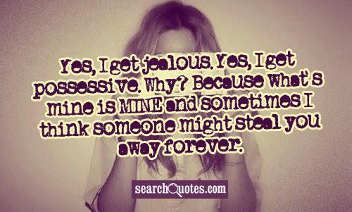 Yes, I get jealous. Yes, I get possessive. Why? Because what's mine is MINE and sometimes I think someone might steal you away forever.