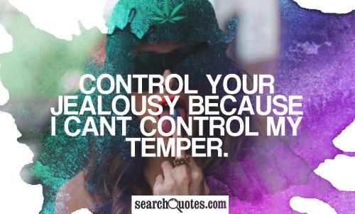Control your jealousy because I cant control my temper.