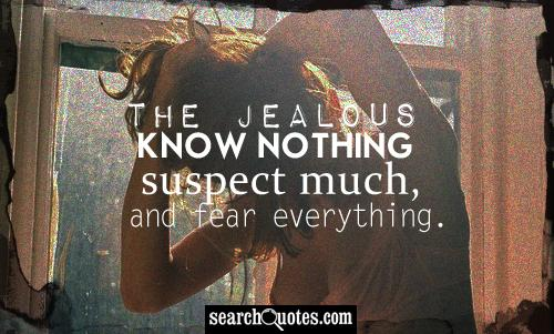 The jealous know nothing, suspect much, and fear everything.