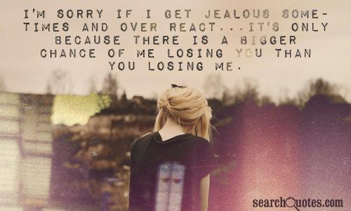 I'm sorry if I get jealous sometimes and over react...it's only because there is a bigger chance of me losing you than you losing me.