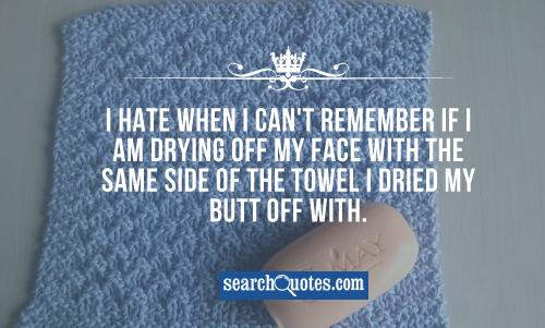 I hate when I can't remember if I am drying off my face with the same side of the towel I dried my butt off with.