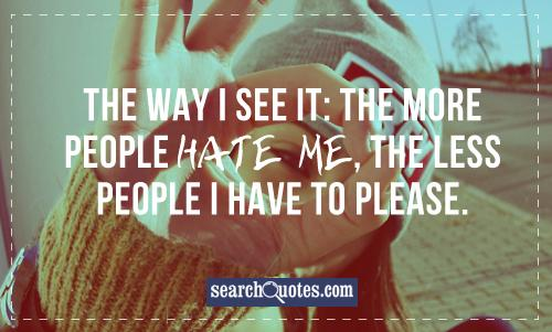 The way I see it: the more people hate me, the less people I have to please.
